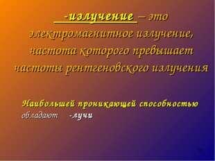 γ-излучение – это электромагнитное излучение, частота которого превышает част