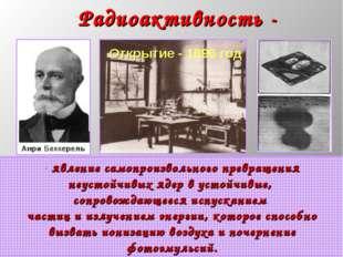 * Радиоактивность - явление самопроизвольного превращения неустойчивых ядер в