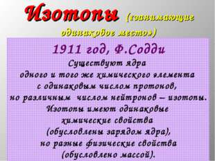 * Изотопы («занимающие одинаковое место») 1911 год, Ф.Содди Существуют ядра о