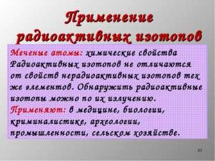 * Применение радиоактивных изотопов Меченые атомы: химические свойства Радиоа