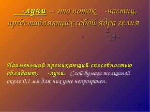 α-лучи – это поток α-частиц, представляющих собой ядра гелия . Наименьший про