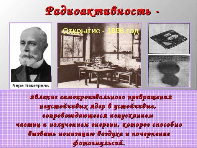 * Радиоактивность - явление самопроизвольного превращения неустойчивых ядер в...