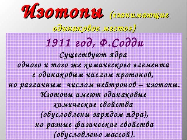 * Изотопы («занимающие одинаковое место») 1911 год, Ф.Содди Существуют ядра о...
