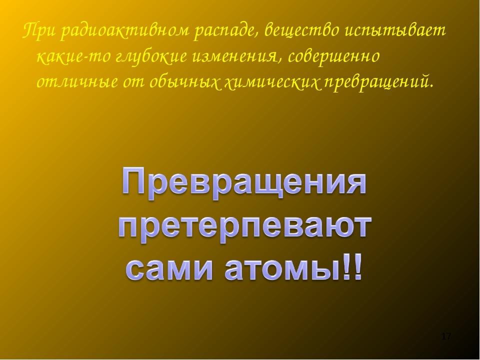 При радиоактивном распаде, вещество испытывает какие-то глубокие изменения,...