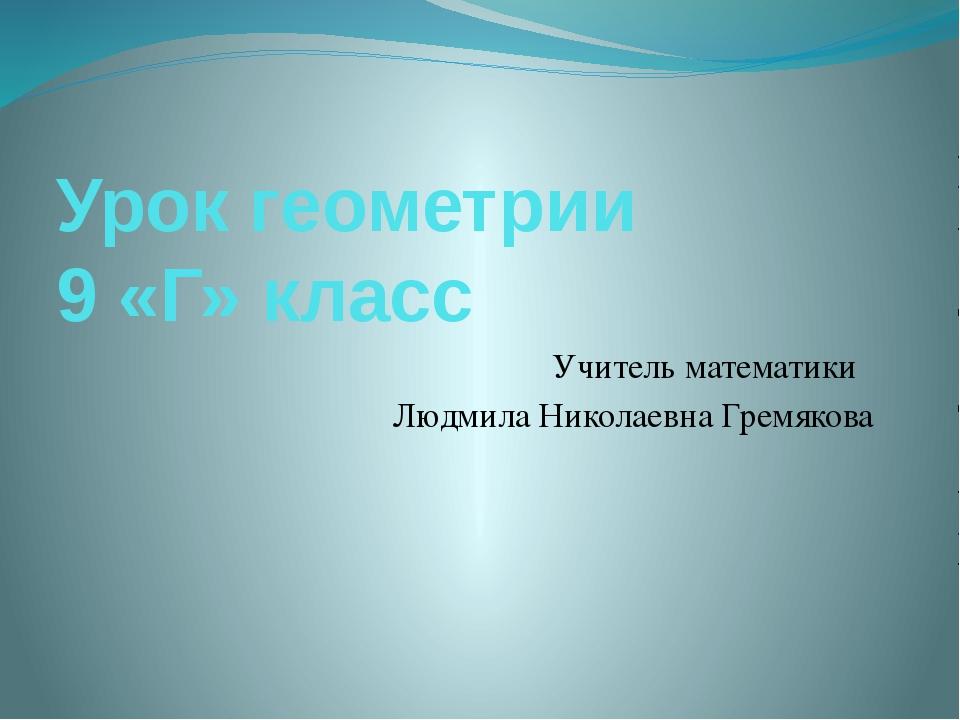 Урок геометрии 9 «Г» класс Учитель математики Людмила Николаевна Гремякова