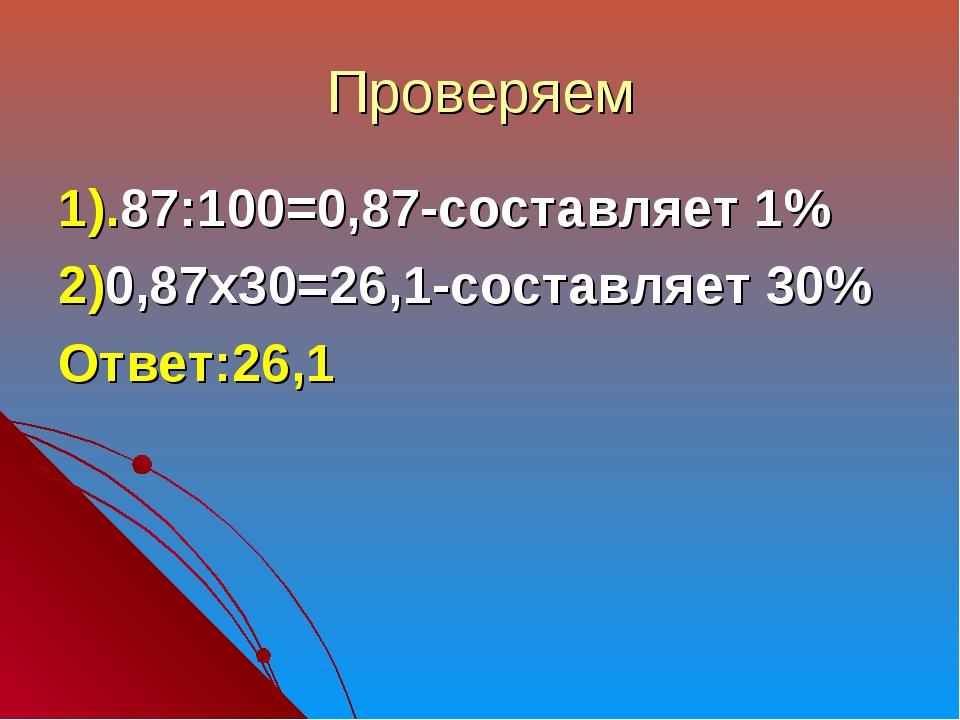 Проверяем 1).87:100=0,87-составляет 1% 2)0,87х30=26,1-составляет 30% Ответ:26,1