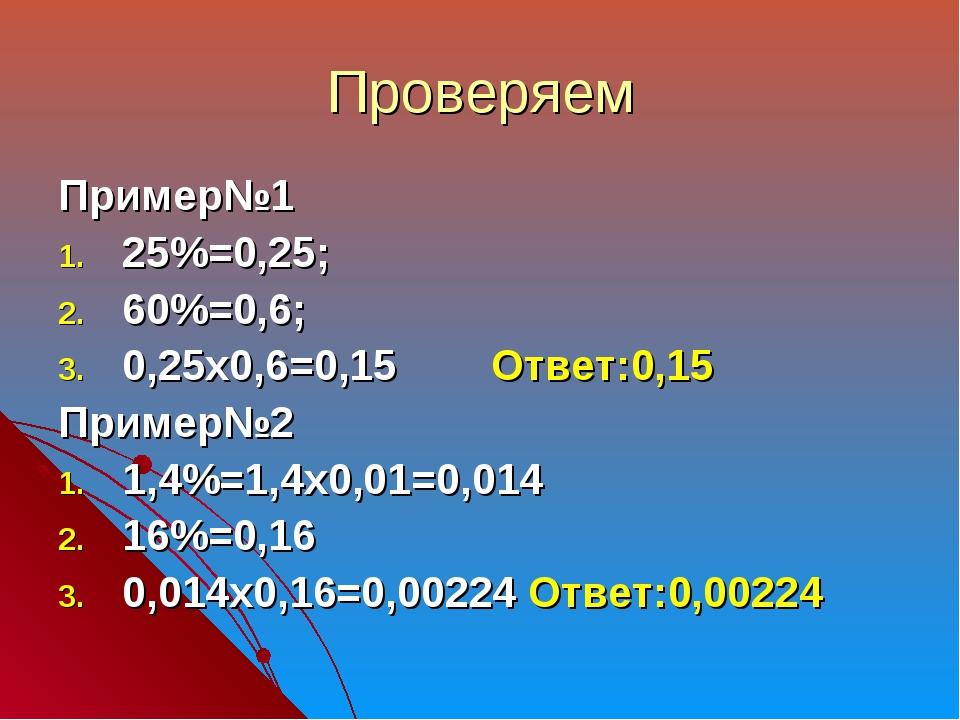 Проверяем Пример№1 25%=0,25; 60%=0,6; 0,25х0,6=0,15 Ответ:0,15 Пример№2 1,4%=...