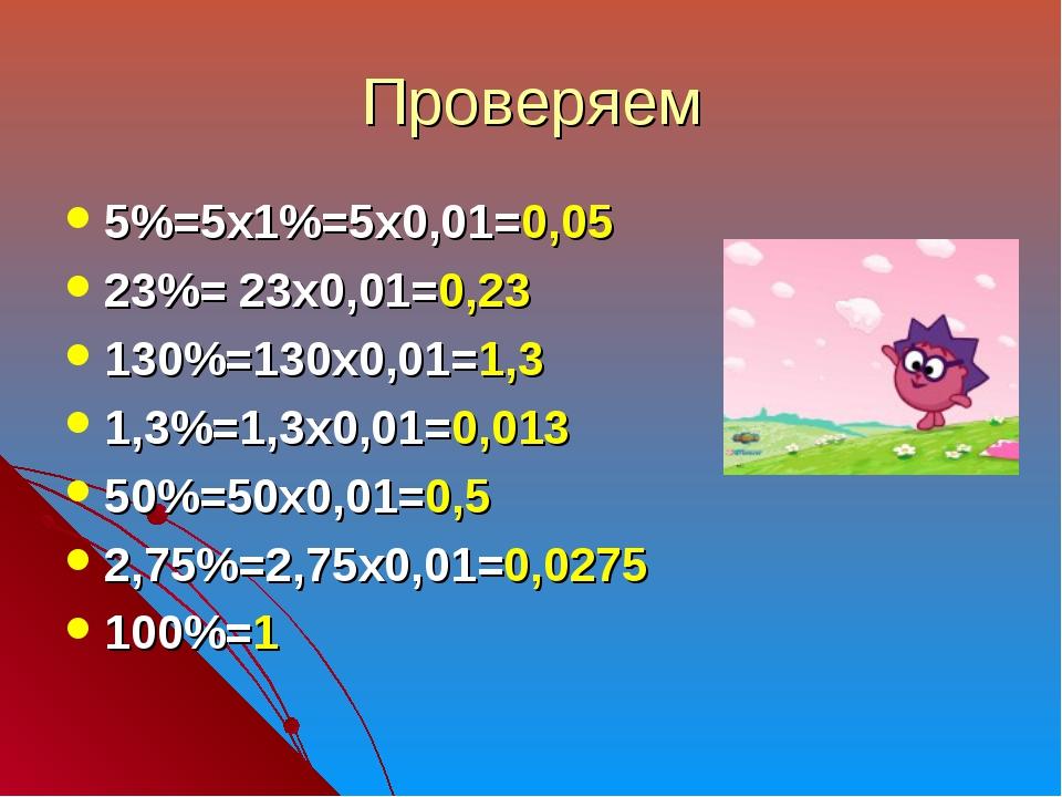Проверяем 5%=5х1%=5х0,01=0,05 23%= 23х0,01=0,23 130%=130х0,01=1,3 1,3%=1,3х0,...
