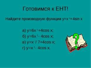 Готовимся к ЕНТ! Найдите производную функции у=х 6+ 4sin х а) у′=6х 5 +4cos х