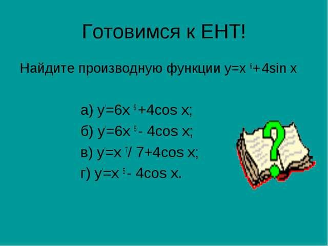 Готовимся к ЕНТ! Найдите производную функции у=х 6+ 4sin х а) у′=6х 5 +4cos х...