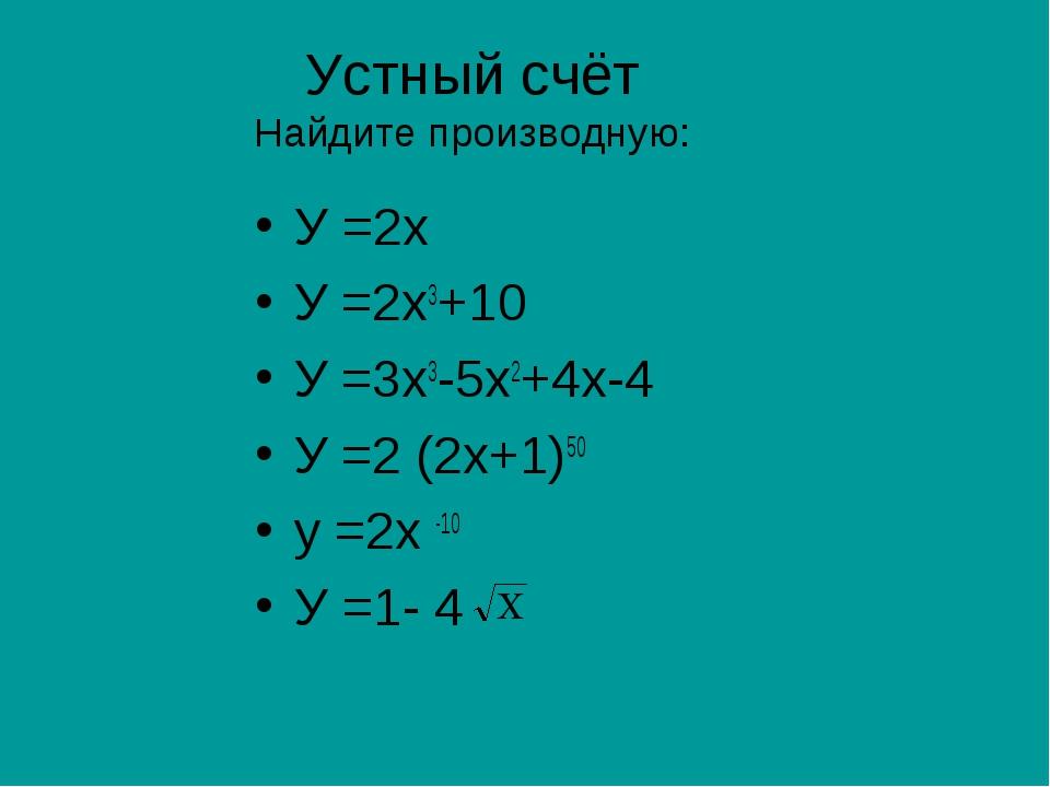 Устный счёт Найдите производную: У =2х У =2х3+10 У =3х3-5х2+4х-4 У =2 (2х+1)5...