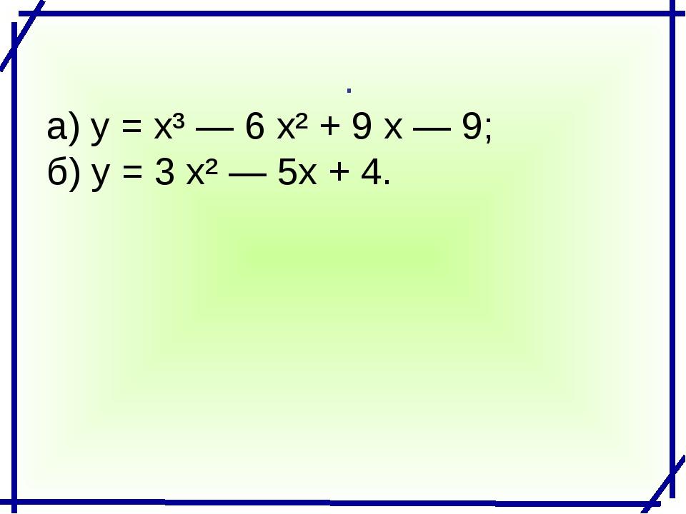 . а) у = х³ — 6 х² + 9 х — 9; б) у = 3 х² — 5х + 4.