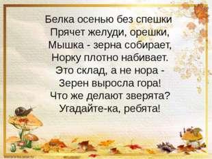 Белка осенью без спешки Прячет желуди, орешки, Мышка - зерна собирает, Норку