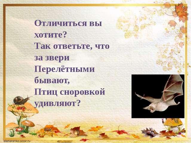 Отличиться вы хотите? Так ответьте, что за звери Перелётными бывают, Птиц сно...