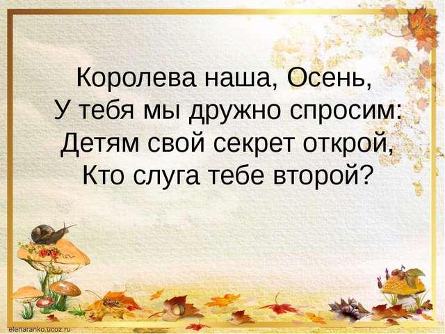 Королева наша, Осень, У тебя мы дружно спросим: Детям свой секрет открой, Кто...