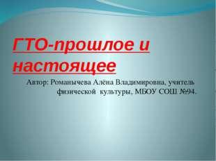 ГТО-прошлое и настоящее Автор: Романычева Алёна Владимировна, учитель  физич