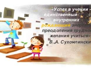 «Успех в учении – единственный источник внутренних сил, рождающий энергию для
