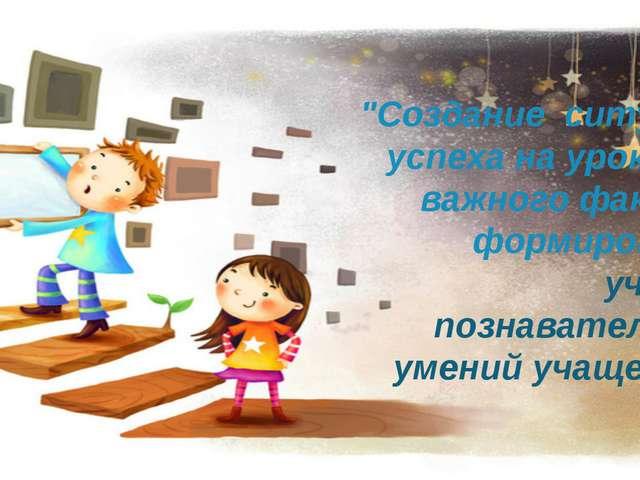 """""""Созданиеситуацииуспехана уроке как важного фактора формирования учебно-..."""