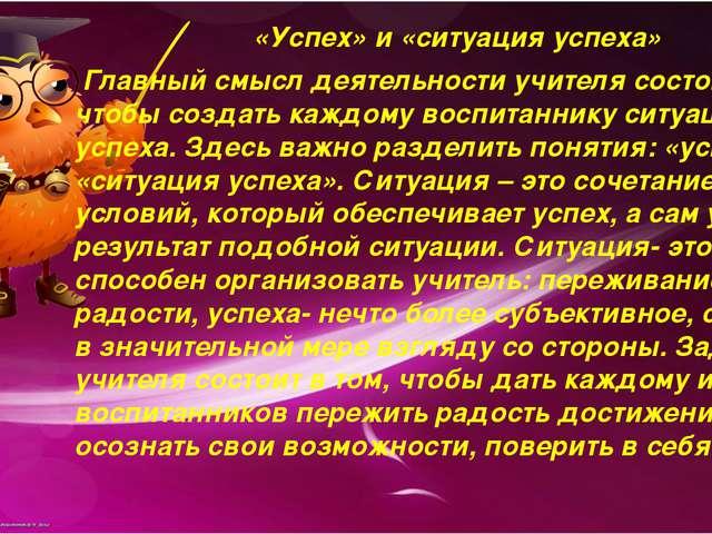 «Успех» и «ситуация успеха» Главный смысл деятельности учителя состоит в том,...
