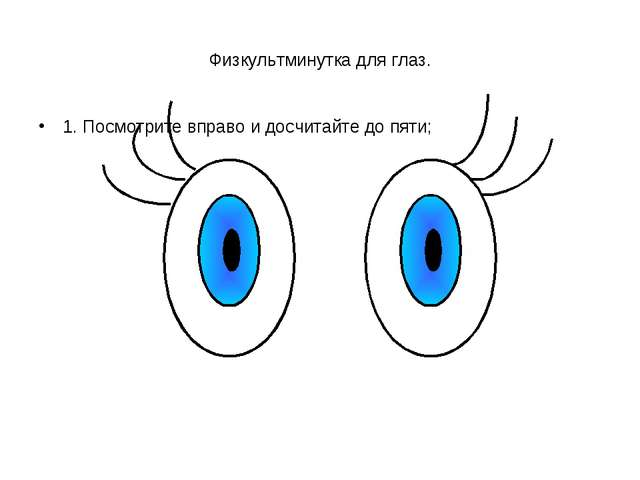 Физкультминутка для глаз. 1. Посмотрите вправо и досчитайте до пяти;