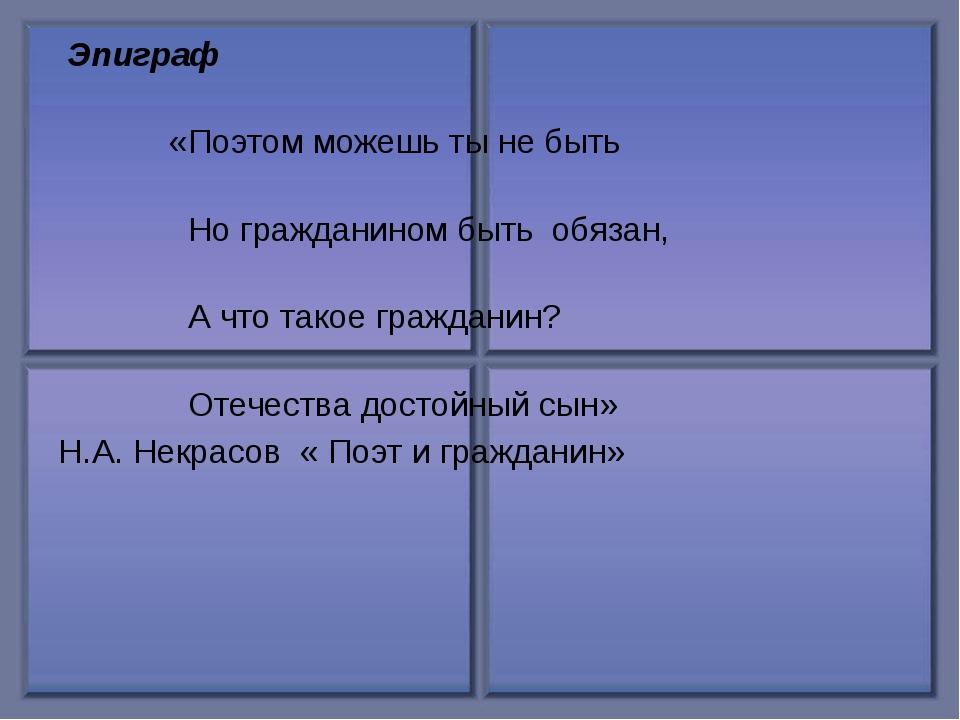 Эпиграф «Поэтом можешь ты не быть Но гражданином быть обязан, А что такое гр...