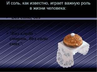 """И соль, как известно, играет важную роль в жизни человека: """"Без соли, без хле"""