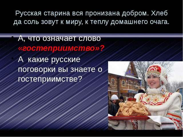 Русская старина вся пронизана добром. Хлеб да соль зовут к миру, к теплу дома...