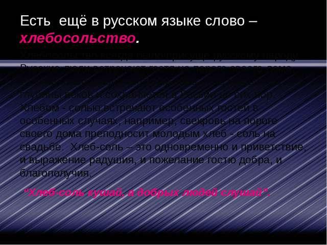 Есть ещё в русском языке слово – хлебосольство. Хлебосольство всегда было при...