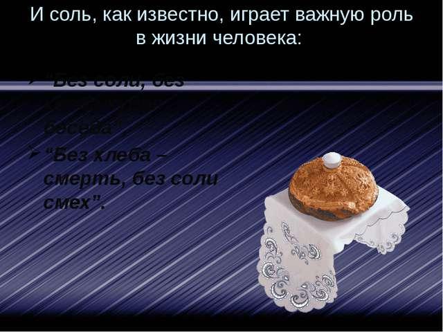 """И соль, как известно, играет важную роль в жизни человека: """"Без соли, без хле..."""