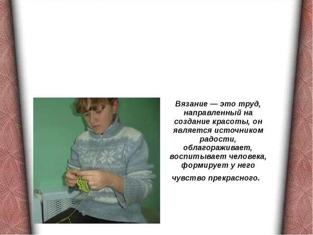 Вязание — это труд, направленный на создание красоты, он является источником...