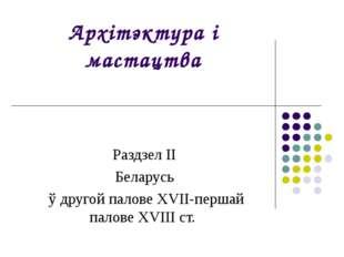 Архітэктура і мастацтва Раздзел II Беларусь ў другой палове XVII-першай палов