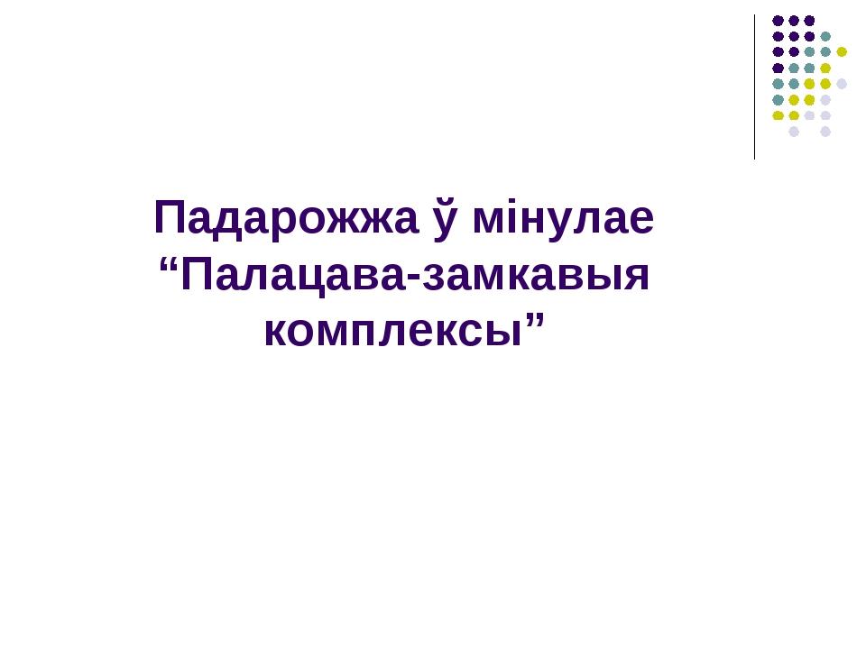 """Падарожжа ў мінулае """"Палацава-замкавыя комплексы"""""""