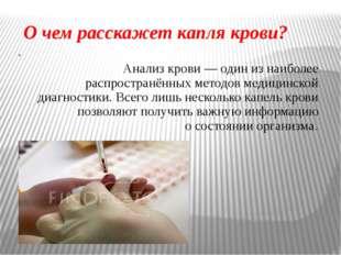 О чем расскажет капля крови? . Анализ крови— один изнаиболее распространённ