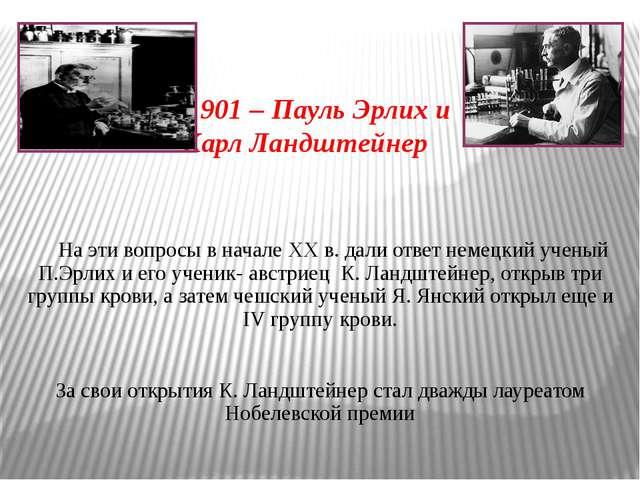 1901 – Пауль Эрлих и Карл Ландштейнер На эти вопросы в начале XX в. дали отв...