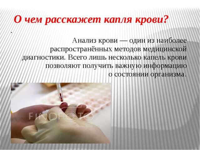 О чем расскажет капля крови? . Анализ крови— один изнаиболее распространённ...