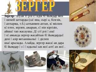 Зергер– алуан түрлі сәндік бұйымдар мен әшекей заттарды (сақина, сырға, білез