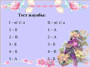 Тест жауабы: І – нұсқа 1 – Б 2 – В 3 - Б 4 – Б 5 - А ІІ – нұсқа 1 – А 2 – А