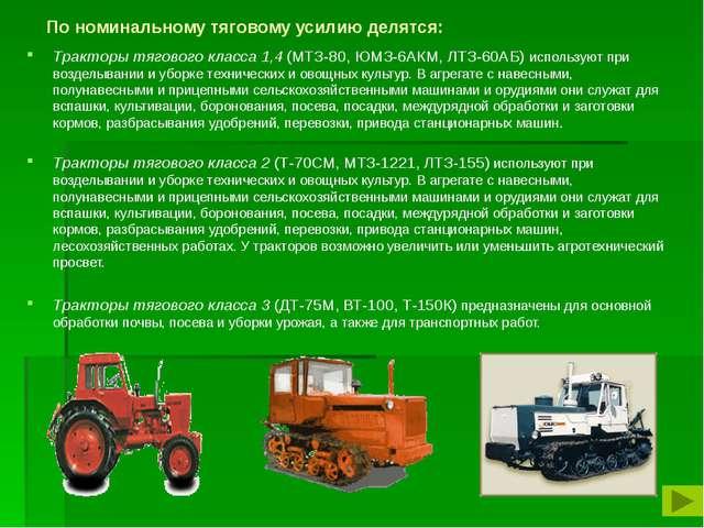 По номинальному тяговому усилию делятся: Тракторы тягового класса 1,4 (МТЗ-8...