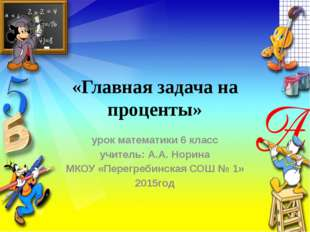 «Главная задача на проценты» урок математики 6 класс учитель: А.А. Норина МКО