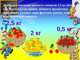Для приготовления компота смешали 2,5 кг яблок, 2 кг груш и 0,5 кг вишен. На