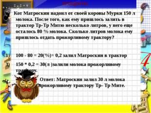 ПРОЦЕНТЫ в) Кот Матроскин надоил от своей коровы Мурки 150 л молока. После то