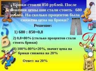 Брюки стоили 850 рублей. После снижения цены они стали стоить 680 рублей. На