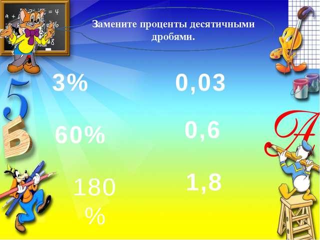 Замените проценты десятичными дробями. 0,03 0,6 1,8 3% 60% 180%