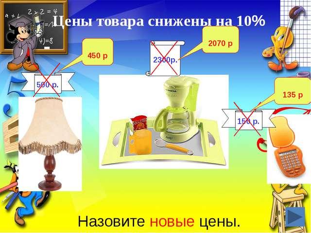 Цены товара снижены на 10% Назовите новые цены. 500 р. 2300р. 150 р. 450 р 20...