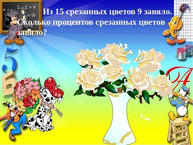 Из 15 срезанных цветов 9 завяло. Сколько процентов срезанных цветов завяло?...