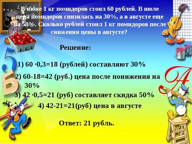 В июне 1 кг помидоров стоил 60 рублей. В июле цена помидоров снизилась на 30%...