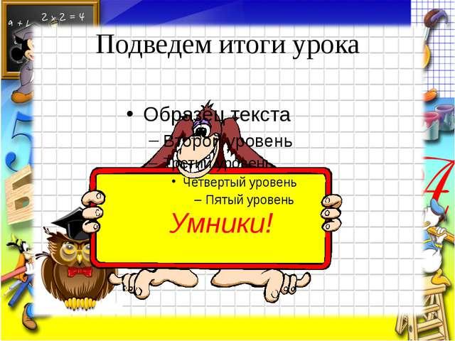 Подведем итоги урока Умники!