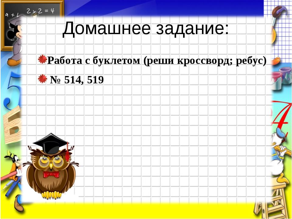 Домашнее задание: Работа с буклетом (реши кроссворд; ребус) № 514, 519