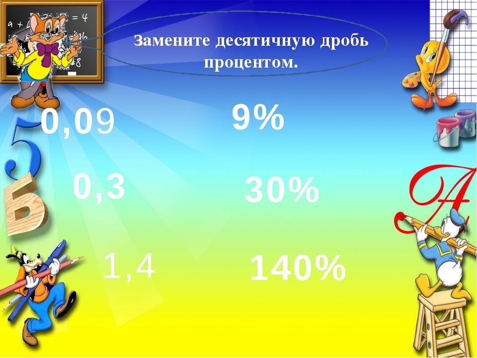 Замените десятичную дробь процентом. 0,09 0,3 1,4 9% 30% 140%
