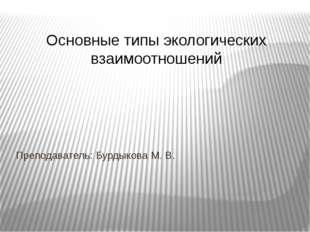 Основные типы экологических взаимоотношений Преподаватель: Бурдыкова М. В.